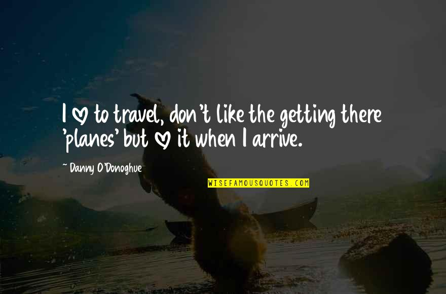 I'm Getting There Quotes By Danny O'Donoghue: I love to travel, don't like the getting