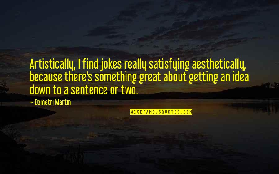 I'm Getting There Quotes By Demetri Martin: Artistically, I find jokes really satisfying aesthetically, because