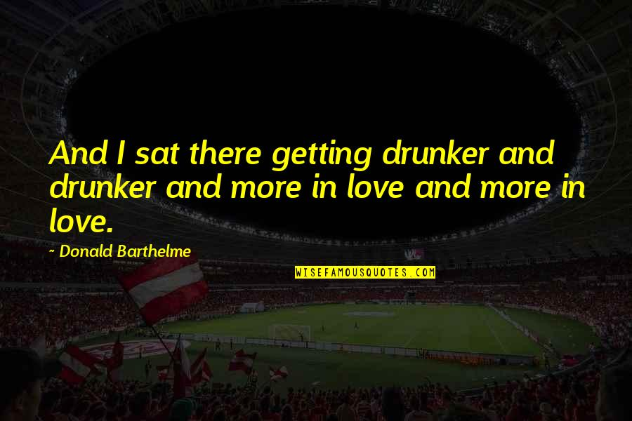 I'm Getting There Quotes By Donald Barthelme: And I sat there getting drunker and drunker