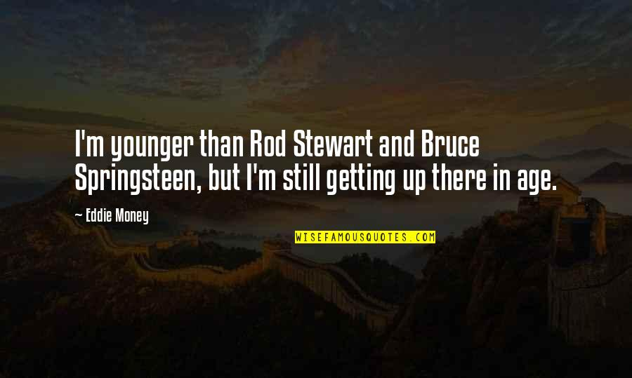 I'm Getting There Quotes By Eddie Money: I'm younger than Rod Stewart and Bruce Springsteen,