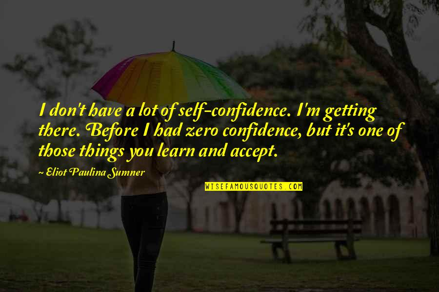 I'm Getting There Quotes By Eliot Paulina Sumner: I don't have a lot of self-confidence. I'm