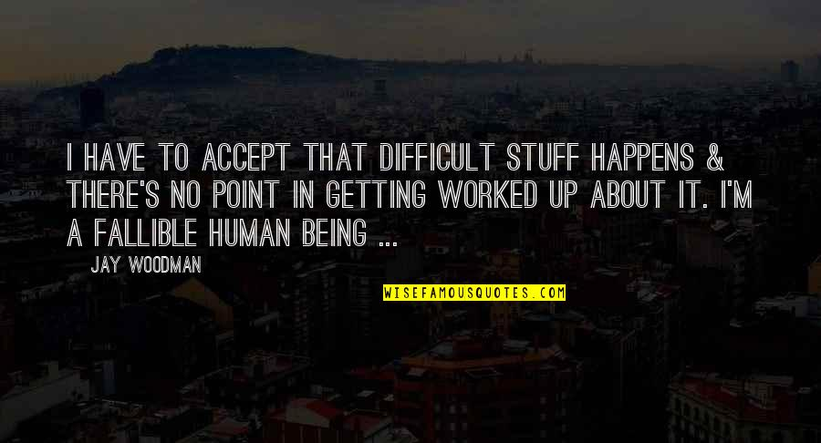 I'm Getting There Quotes By Jay Woodman: I have to accept that difficult stuff happens
