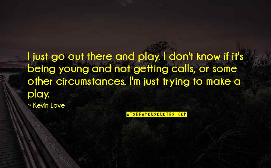 I'm Getting There Quotes By Kevin Love: I just go out there and play. I