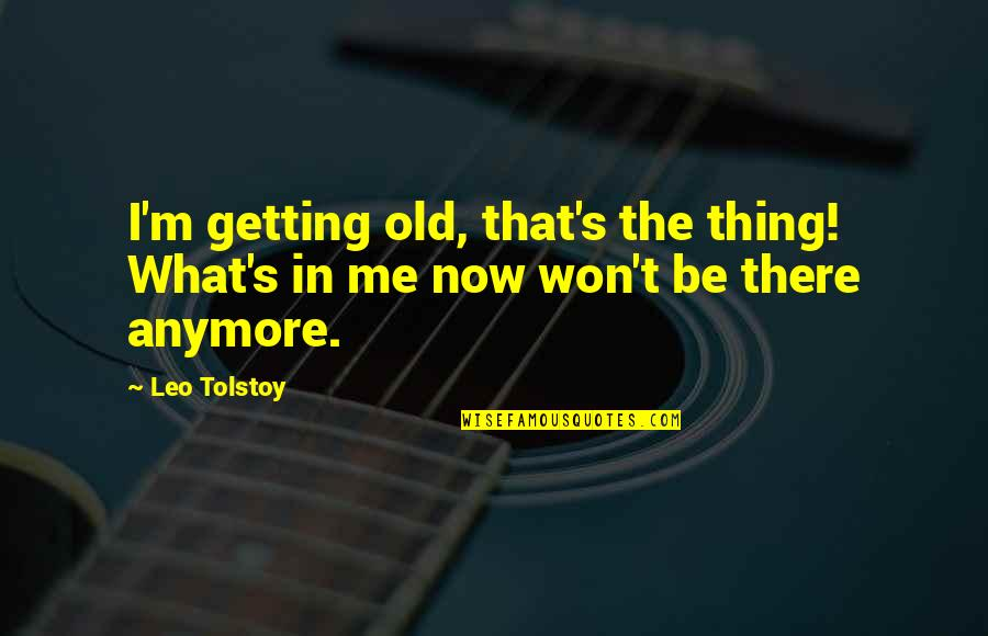 I'm Getting There Quotes By Leo Tolstoy: I'm getting old, that's the thing! What's in