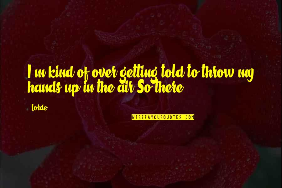 I'm Getting There Quotes By Lorde: I'm kind of over getting told to throw