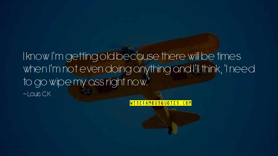 I'm Getting There Quotes By Louis C.K.: I know I'm getting old because there will