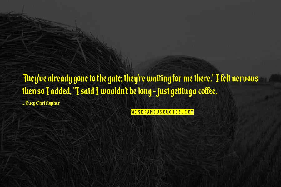 I'm Getting There Quotes By Lucy Christopher: They've already gone to the gate; they're waiting