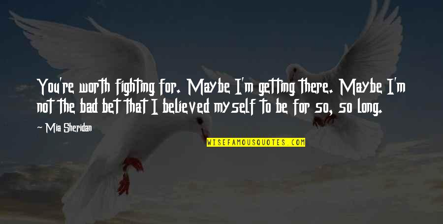 I'm Getting There Quotes By Mia Sheridan: You're worth fighting for. Maybe I'm getting there.