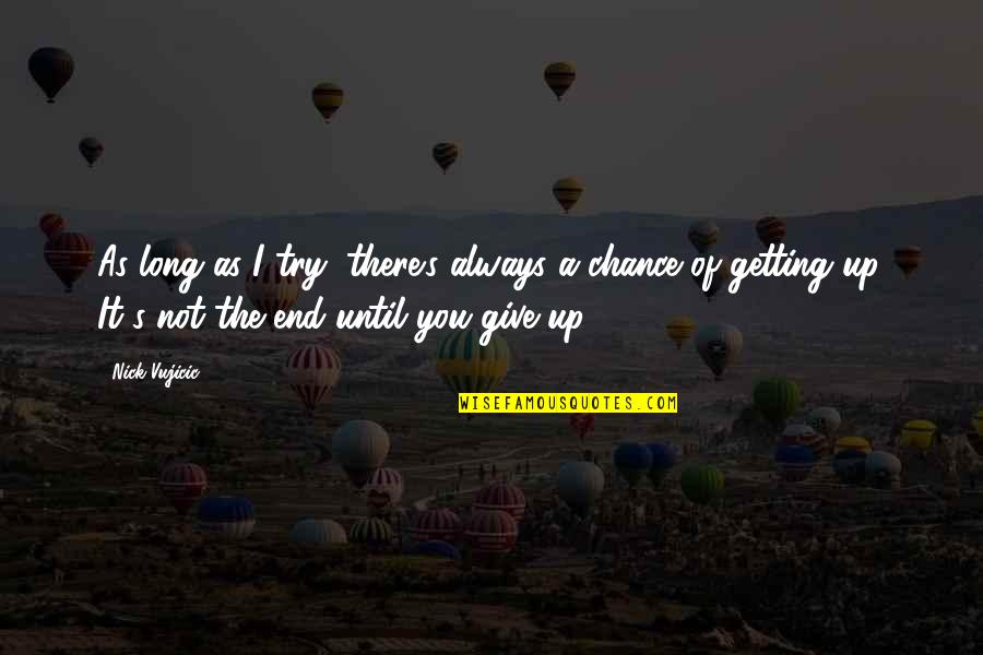 I'm Getting There Quotes By Nick Vujicic: As long as I try, there's always a