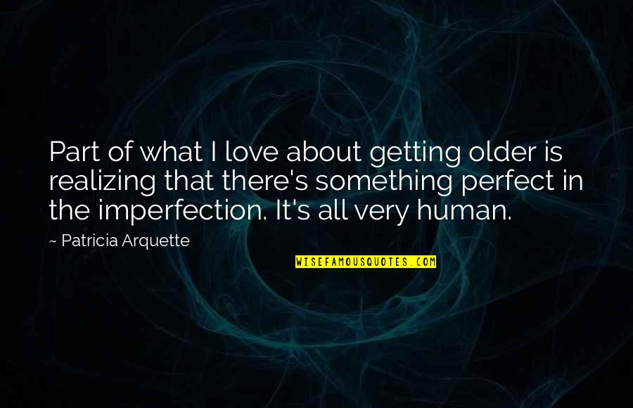 I'm Getting There Quotes By Patricia Arquette: Part of what I love about getting older