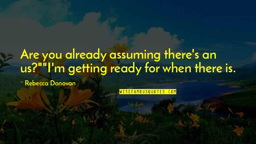 """I'm Getting There Quotes By Rebecca Donovan: Are you already assuming there's an us?""""""""I'm getting"""