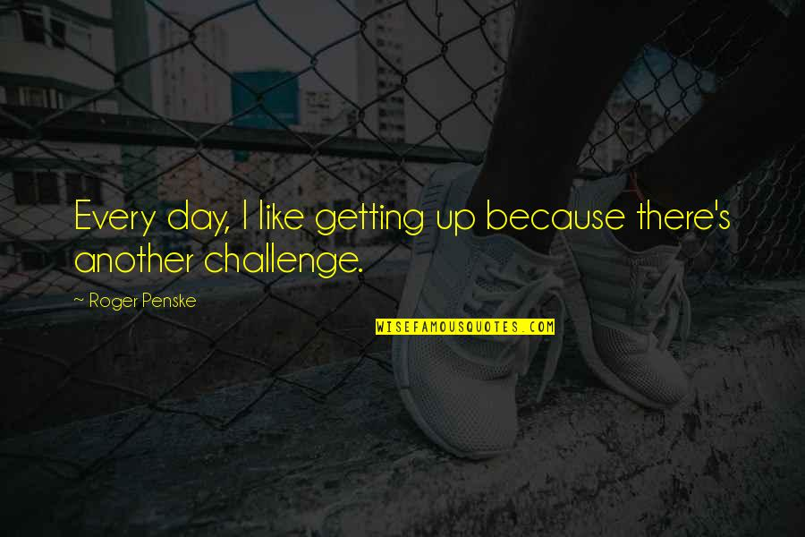 I'm Getting There Quotes By Roger Penske: Every day, I like getting up because there's