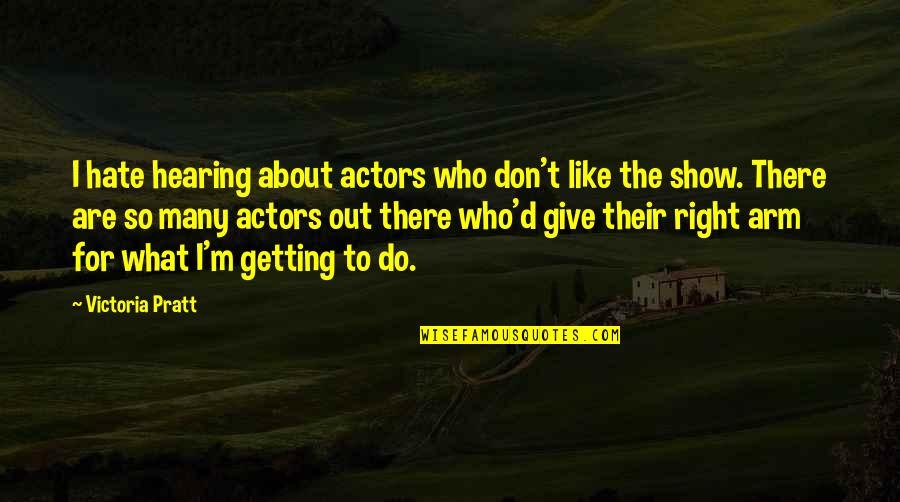 I'm Getting There Quotes By Victoria Pratt: I hate hearing about actors who don't like