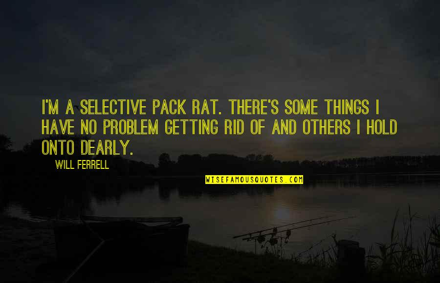 I'm Getting There Quotes By Will Ferrell: I'm a selective pack rat. There's some things
