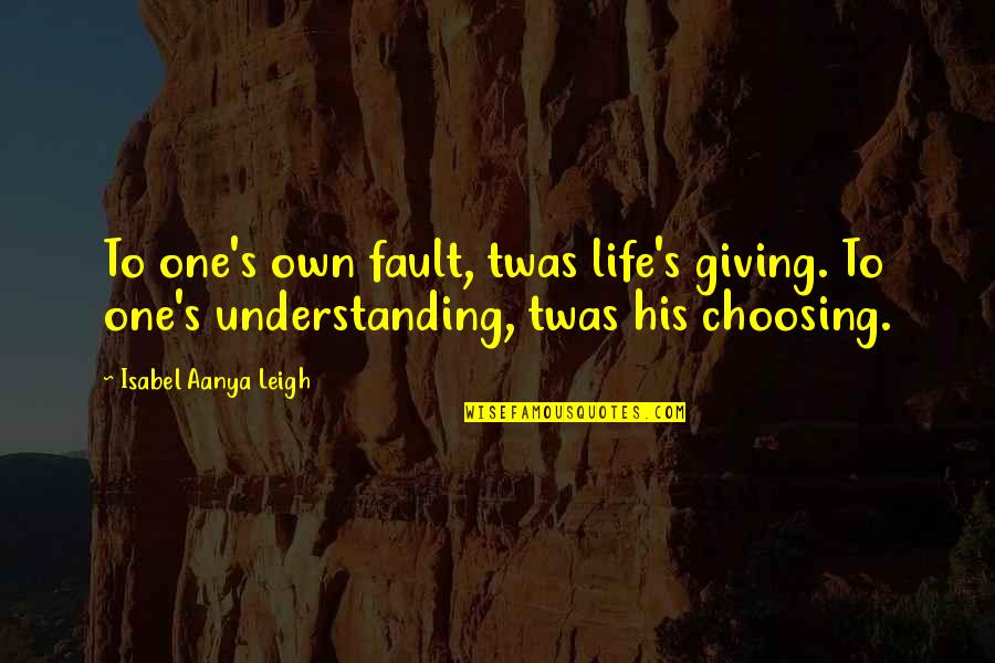 I'm Giving Up On Life Quotes By Isabel Aanya Leigh: To one's own fault, twas life's giving. To