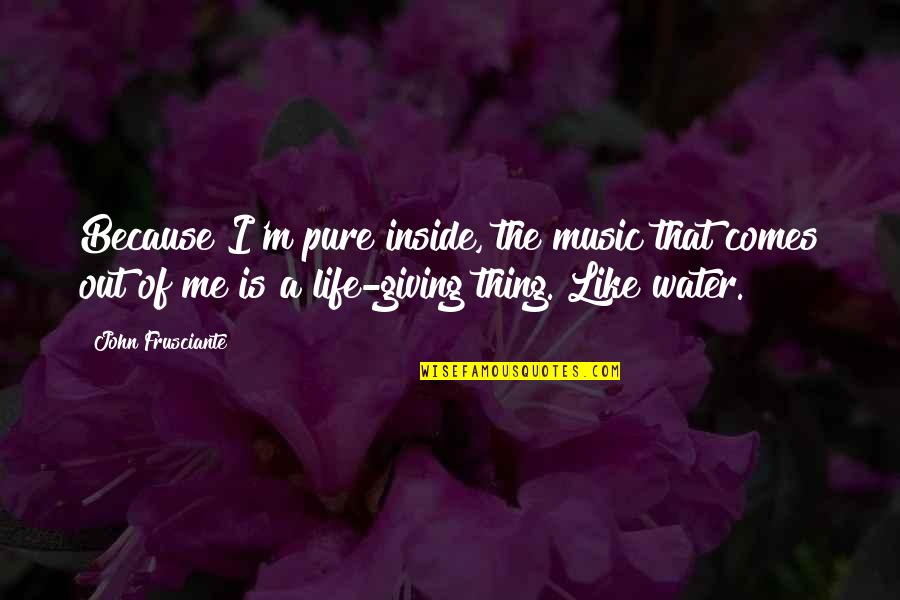 I'm Giving Up On Life Quotes By John Frusciante: Because I'm pure inside, the music that comes