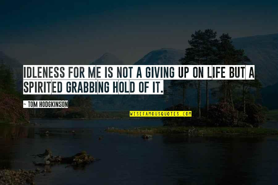 I'm Giving Up On Life Quotes By Tom Hodgkinson: Idleness for me is not a giving up