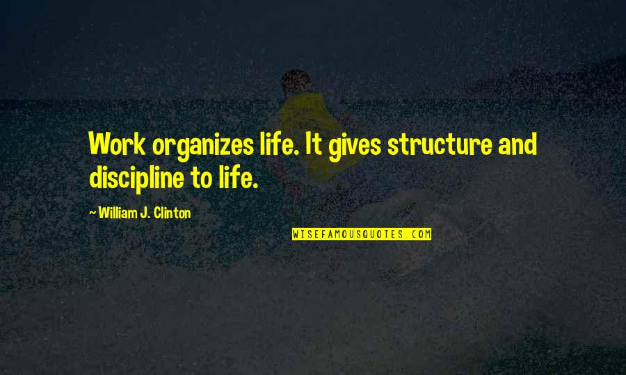 I'm Giving Up On Life Quotes By William J. Clinton: Work organizes life. It gives structure and discipline
