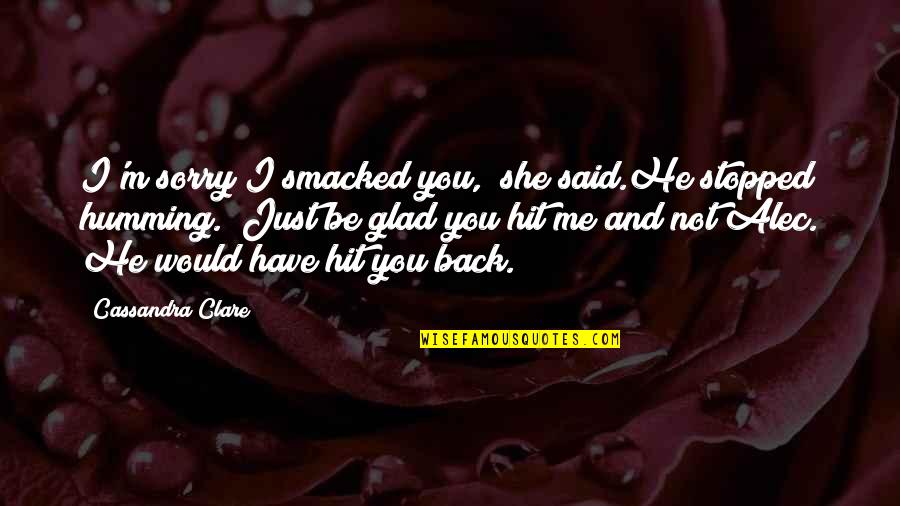 "I'm Glad You're Back Quotes By Cassandra Clare: I'm sorry I smacked you,"" she said.He stopped"