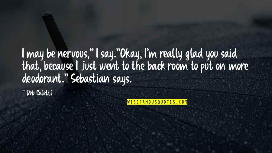 "I'm Glad You're Back Quotes By Deb Caletti: I may be nervous,"" I say.""Okay, I'm really"