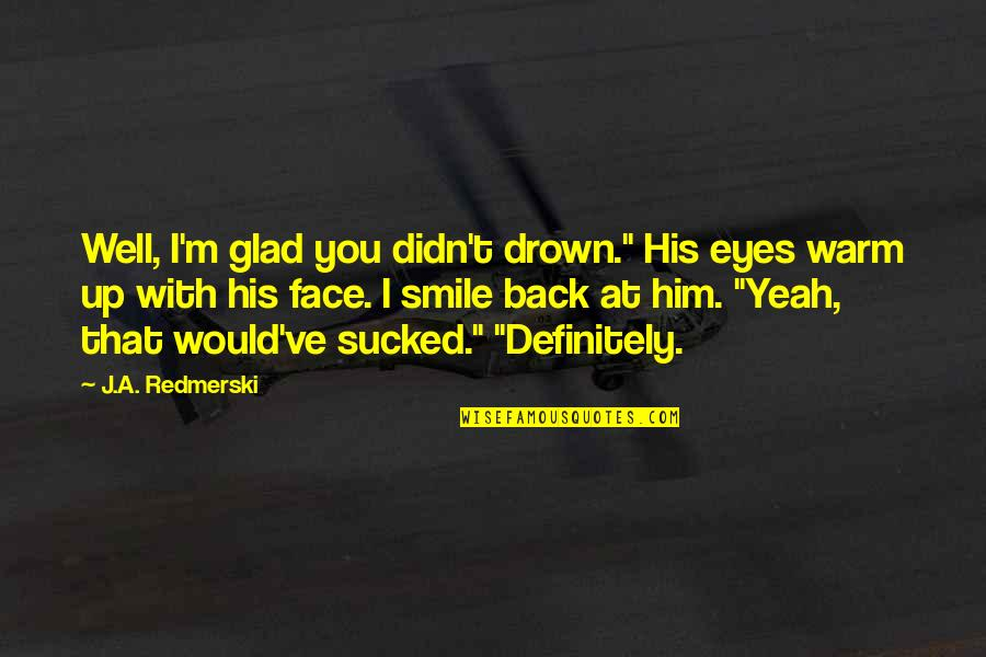 "I'm Glad You're Back Quotes By J.A. Redmerski: Well, I'm glad you didn't drown."" His eyes"