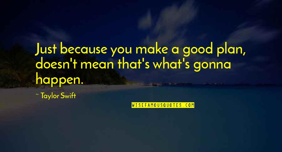 I'm Gonna Make It Happen Quotes By Taylor Swift: Just because you make a good plan, doesn't