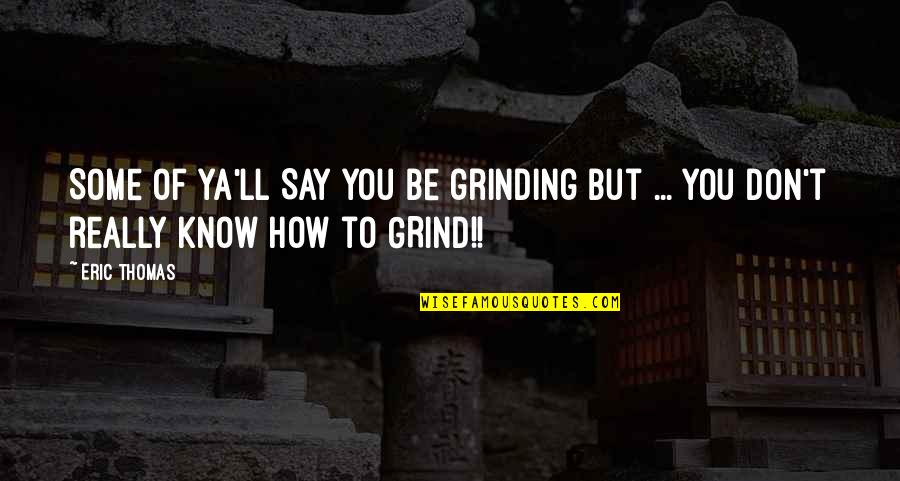 I'm Grinding Quotes By Eric Thomas: Some of ya'll SAY you be grinding but