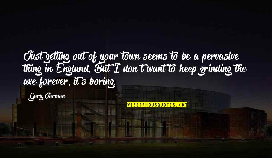 I'm Grinding Quotes By Gary Jarman: Just getting out of your town seems to