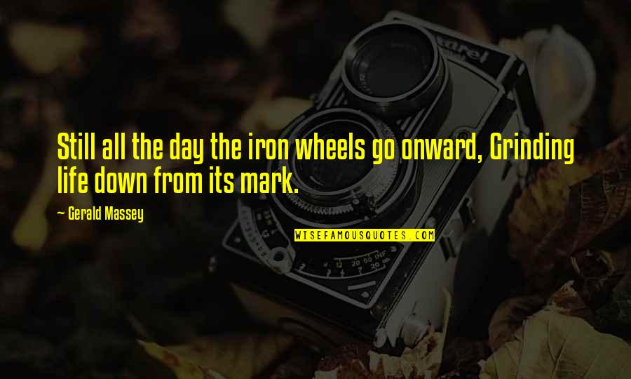 I'm Grinding Quotes By Gerald Massey: Still all the day the iron wheels go