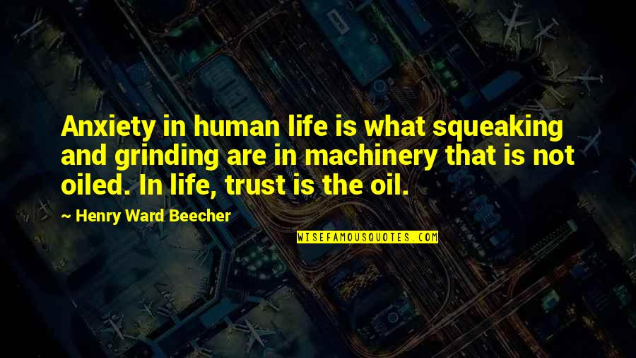 I'm Grinding Quotes By Henry Ward Beecher: Anxiety in human life is what squeaking and