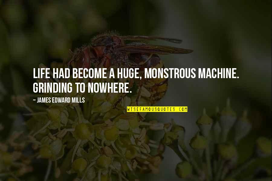 I'm Grinding Quotes By James Edward Mills: Life had become a huge, monstrous machine. Grinding