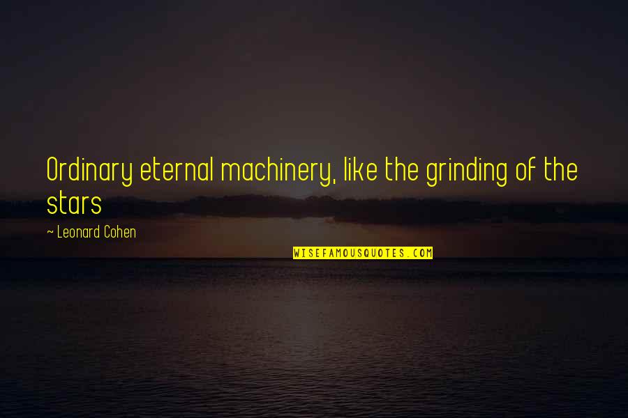 I'm Grinding Quotes By Leonard Cohen: Ordinary eternal machinery, like the grinding of the