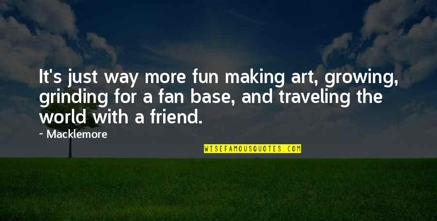 I'm Grinding Quotes By Macklemore: It's just way more fun making art, growing,