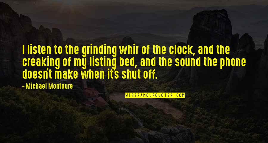 I'm Grinding Quotes By Michael Montoure: I listen to the grinding whir of the