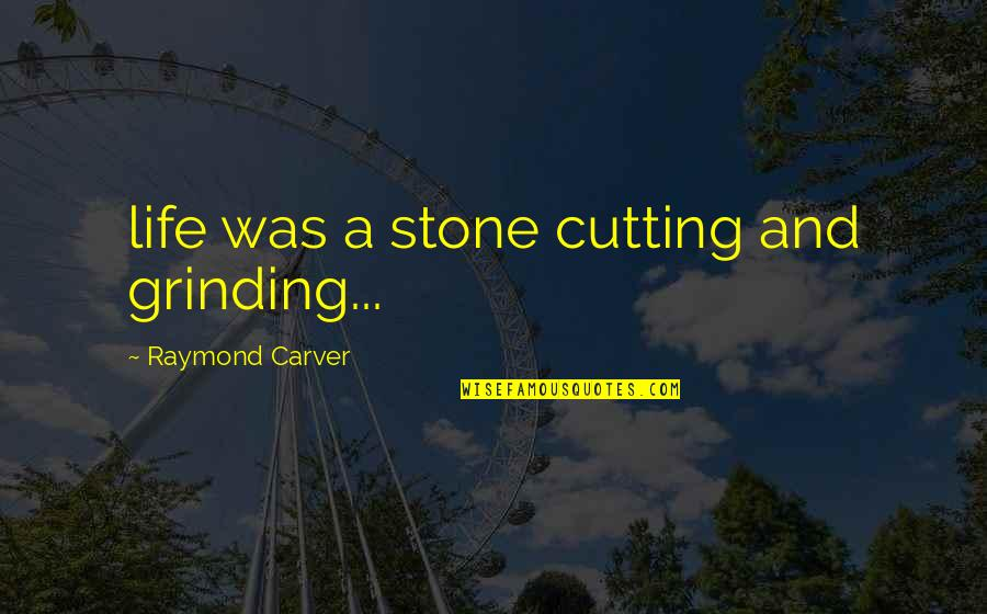 I'm Grinding Quotes By Raymond Carver: life was a stone cutting and grinding...