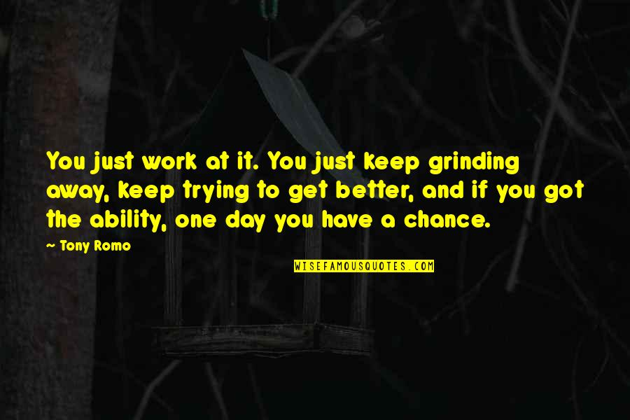 I'm Grinding Quotes By Tony Romo: You just work at it. You just keep