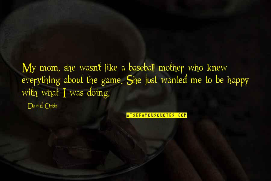 I'm Happy To Be Me Quotes By David Ortiz: My mom, she wasn't like a baseball mother