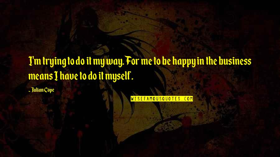 I'm Happy To Be Me Quotes By Julian Cope: I'm trying to do it my way. For