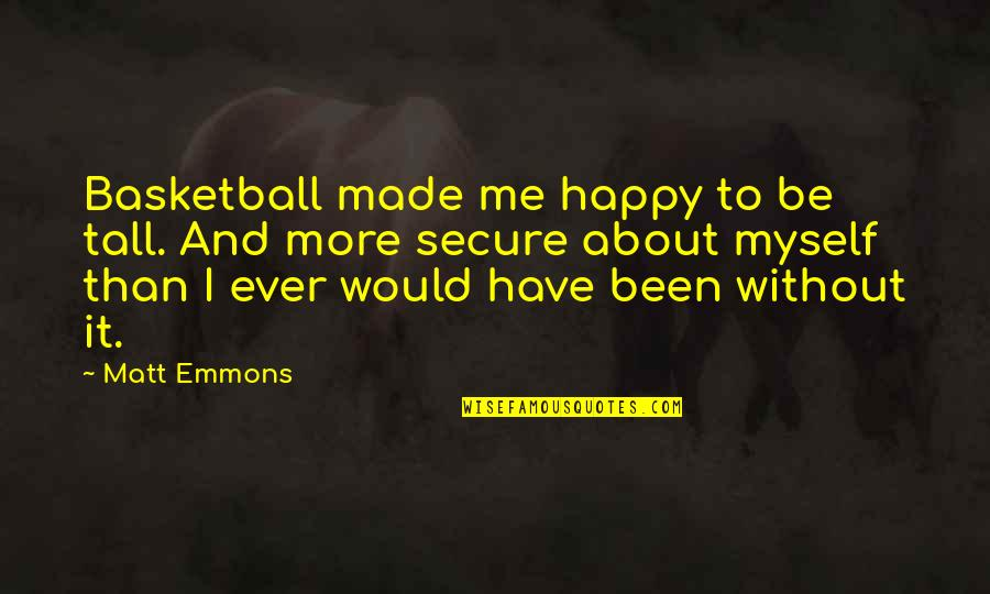 I'm Happy To Be Me Quotes By Matt Emmons: Basketball made me happy to be tall. And