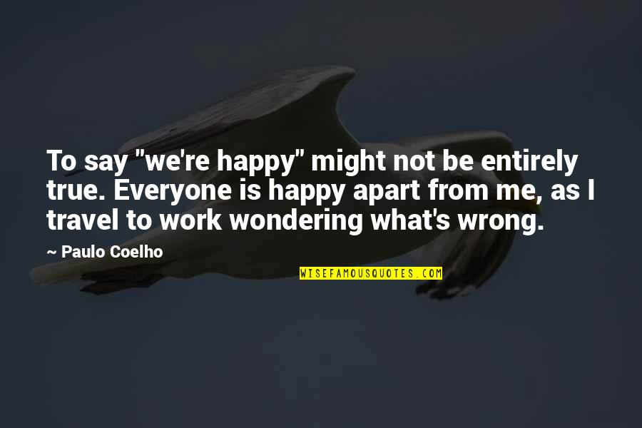 "I'm Happy To Be Me Quotes By Paulo Coelho: To say ""we're happy"" might not be entirely"