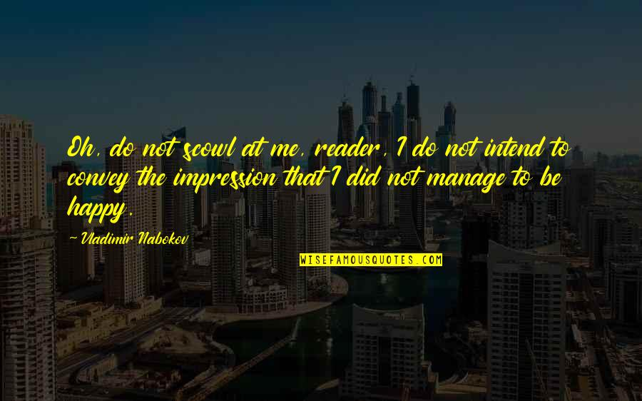 I'm Happy To Be Me Quotes By Vladimir Nabokov: Oh, do not scowl at me, reader, I
