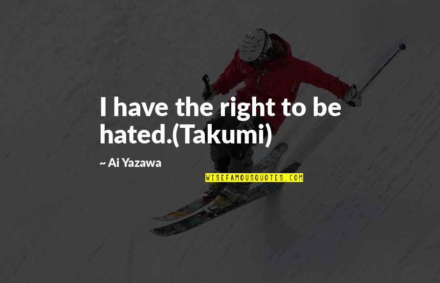 I'm Hated Quotes By Ai Yazawa: I have the right to be hated.(Takumi)