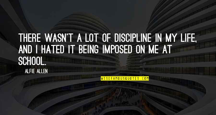 I'm Hated Quotes By Alfie Allen: There wasn't a lot of discipline in my