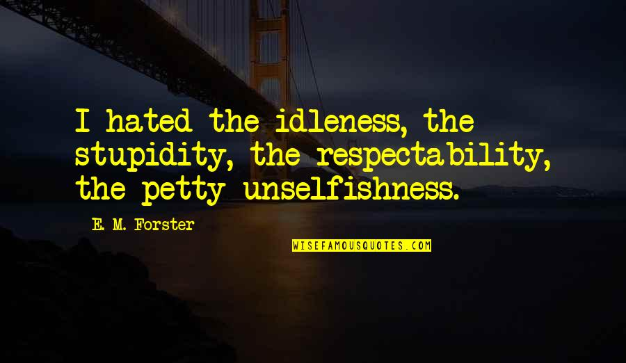 I'm Hated Quotes By E. M. Forster: I hated the idleness, the stupidity, the respectability,