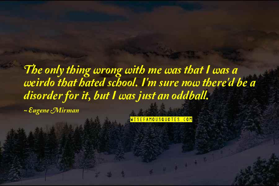 I'm Hated Quotes By Eugene Mirman: The only thing wrong with me was that