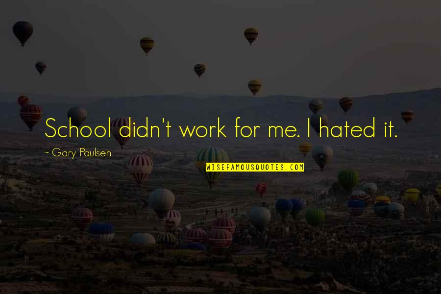 I'm Hated Quotes By Gary Paulsen: School didn't work for me. I hated it.