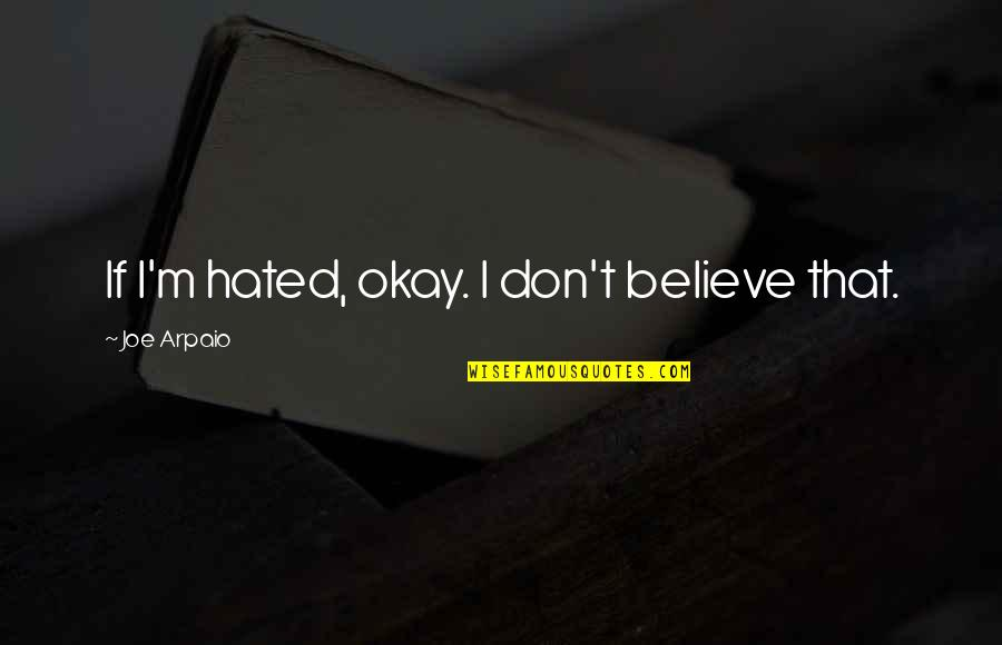 I'm Hated Quotes By Joe Arpaio: If I'm hated, okay. I don't believe that.