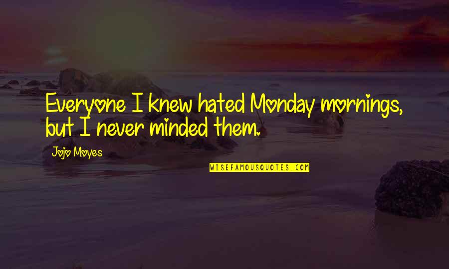 I'm Hated Quotes By Jojo Moyes: Everyone I knew hated Monday mornings, but I