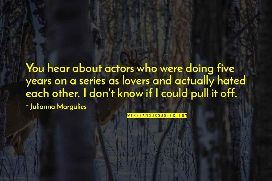 I'm Hated Quotes By Julianna Margulies: You hear about actors who were doing five