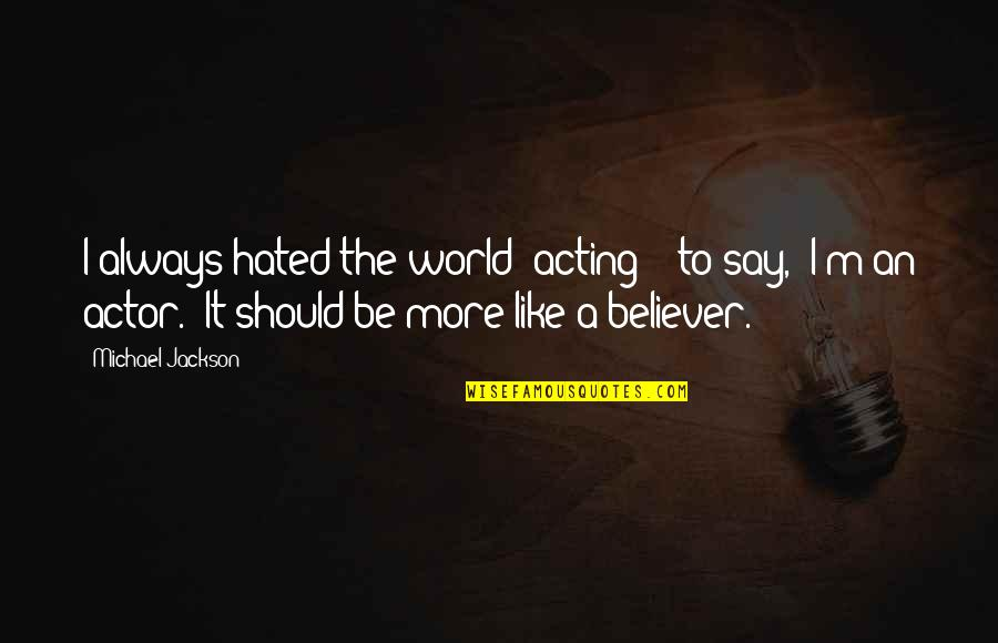 """I'm Hated Quotes By Michael Jackson: I always hated the world """"acting"""" - to"""